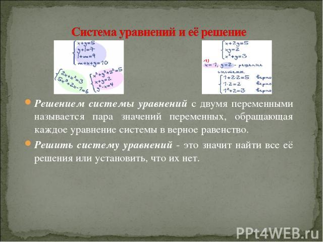 Решением системы уравнений с двумя переменными называется пара значений переменных, обращающая каждое уравнение системы в верное равенство. Решить систему уравнений - это значит найти все её решения или установить, что их нет.