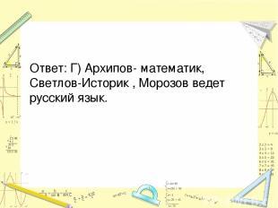 Ответ: Г) Архипов- математик, Светлов-Историк , Морозов ведет русский язык.