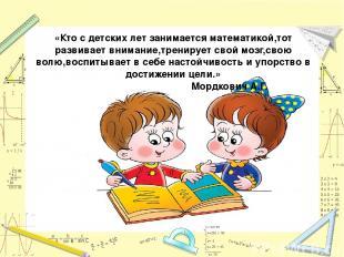 «Кто с детских лет занимается математикой,тот развивает внимание,тренирует свой