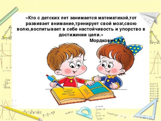«Кто с детских лет занимается математикой,тот развивает внимание,тренирует свой мозг,свою волю,воспитывает в себе настойчивость и упорство в достижении цели.» Мордкович А.Г.