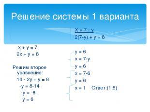 Решение системы 1 варианта х + у = 7 2х + у = 8 Решим второе уравнение: 14 - 2у