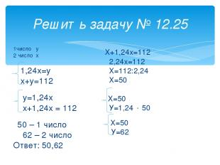 Решить задачу № 12.25 1число у 2 число х 1,24х=у х+у=112 у=1,24х х+1,24х = 112 5