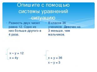Опишите с помощью системы уравнений ситуацию Разность двух чисел равна 12. Одно
