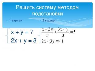 Решить систему методом подстановки 1 вариант х + у = 7 2х + у = 8 2 вариант