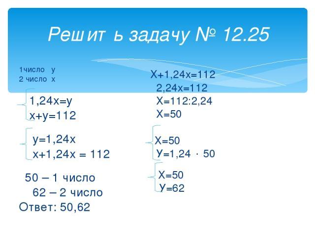 Решить задачу № 12.25 1число у 2 число х 1,24х=у х+у=112 у=1,24х х+1,24х = 112 50 – 1 число 62 – 2 число Ответ: 50,62 Х+1,24х=112 2,24х=112 Х=112:2,24 Х=50 Х=50 У=1,24 50 Х=50 У=62