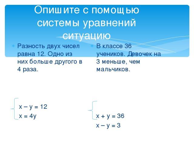 Опишите с помощью системы уравнений ситуацию Разность двух чисел равна 12. Одно из них больше другого в 4 раза. х – у = 12 х = 4у В классе 36 учеников. Девочек на 3 меньше, чем мальчиков. х + у = 36 х – у = 3