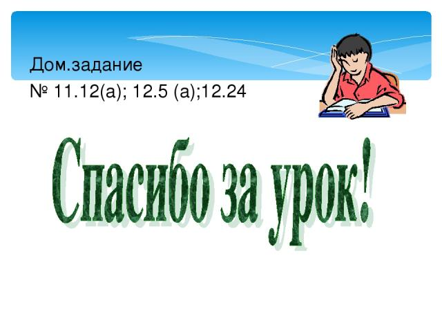 Дом.задание № 11.12(а); 12.5 (а);12.24