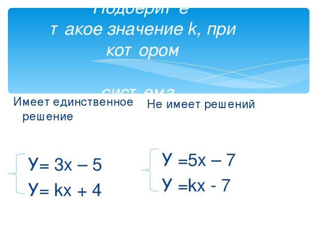 Подберите такое значение k, при котором система Имеет единственное решение У= 3х – 5 У= kх + 4 Не имеет решений У =5х – 7 У =kх - 7