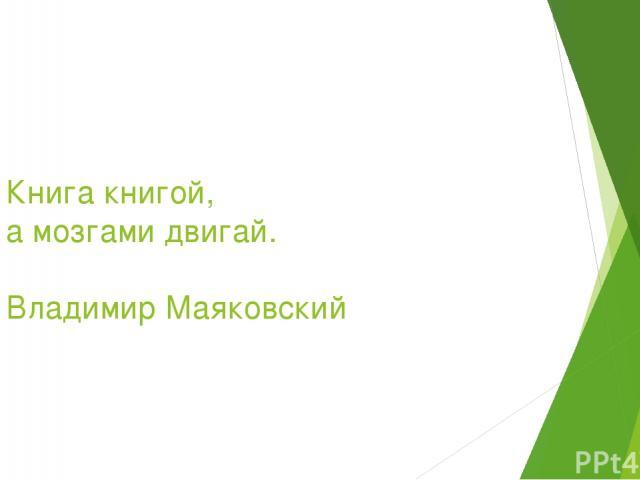 Книга книгой, а мозгами двигай. Владимир Маяковский