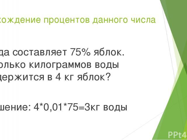 Нахождение процентов данного числа Вода составляет 75% яблок. Сколько килограммов воды содержится в 4 кг яблок? Решение: 4*0,01*75=3кг воды