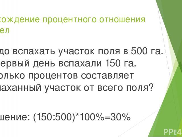 Нахождение процентного отношения чисел Надо вспахать участок поля в 500 га. В первый день вспахали 150 га. Сколько процентов составляет вспаханный участок от всего поля? Решение: (150:500)*100%=30%