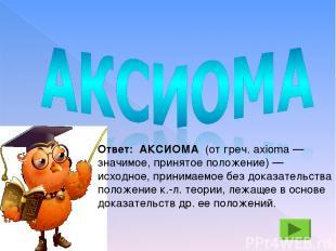 Ответ: АКСИОМА (от греч. axioma — значимое, принятое положение) — исходное, прин