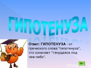 """Ответ: ГИПОТЕНУЗА - от греческого слова """"гипотенуза"""", что означает """"тянущаяся по"""