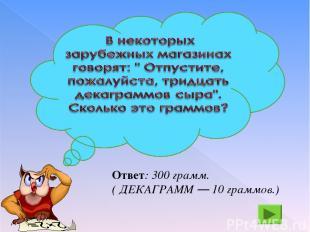 Ответ: 300 грамм. ( ДЕКАГРАММ — 10 граммов.)