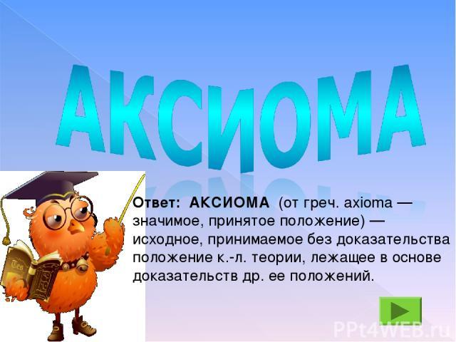 Ответ: АКСИОМА (от греч. axioma — значимое, принятое положение) — исходное, принимаемое без доказательства положение к.-л. теории, лежащее в основе доказательств др. ее положений.