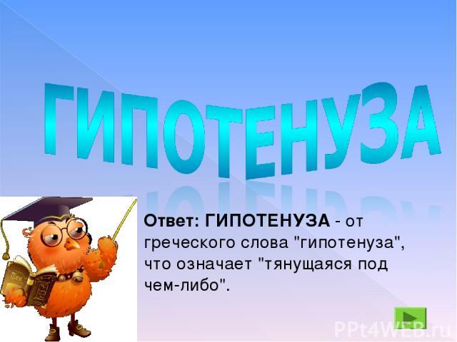 Ответ: ГИПОТЕНУЗА - от греческого слова