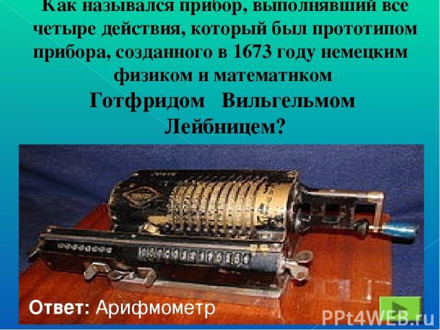 Как назывался прибор, выполнявший все четыре действия, который был прототипом прибора, созданного в 1673 году немецким физиком и математиком Готфридом Вильгельмом Лейбницем? Ответ: Арифмометр