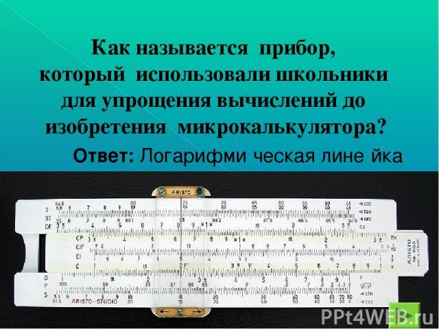 Как называется прибор, который использовали школьники для упрощения вычислений до изобретения микрокалькулятора? Ответ: Логарифми ческая лине йка
