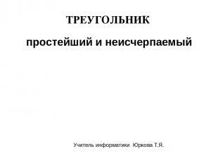ТРЕУГОЛЬНИК простейший и неисчерпаемый Учитель информатики Юркова Т.Я.