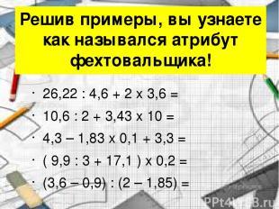 Решив примеры, вы узнаете как назывался атрибут фехтовальщика! 26,22 : 4,6 + 2 x