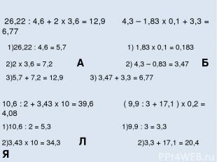 26,22 : 4,6 + 2 x 3,6 = 12,9 4,3 – 1,83 x 0,1 + 3,3 = 6,77 1)26,22 : 4,6 = 5,7 1