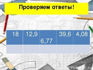 Проверяем ответы! 18 12,9 6,77 39,6 4,08