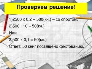 Проверяем решение! 1)2500 x 0,2 = 500(кн.) – со спортом. 2)500 : 10 = 50(кн.) Ил