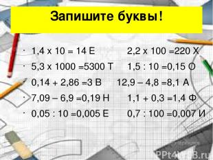 Запишите буквы! 1,4 x 10 = 14 Е 2,2 x 100 =220 Х 5,3 x 1000 =5300 Т 1,5 : 10 =0,