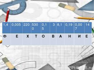 Запишите слово! 1,4 0,005 220 5300 0,15 3 8,1 0,19 0,007 14 Ф Е Х Т О В А Н И Е