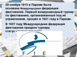 29 ноября1913вПарижебыла основанаМеждународная федерация фехтования. Первый