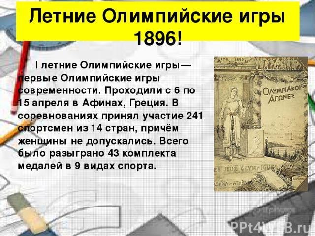 Летние Олимпийские игры 1896! I летние Олимпийские игры— первые Олимпийские игры современности. Проходили с 6 по 15 апреля в Афинах, Греция. В соревнованиях принял участие 241 спортсмен из 14 стран, причём женщины не допускались. Всего было разыгран…