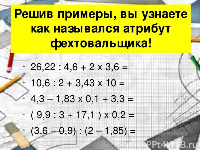 Решив примеры, вы узнаете как назывался атрибут фехтовальщика! 26,22 : 4,6 + 2 x 3,6 = 10,6 : 2 + 3,43 x 10 = 4,3 – 1,83 x 0,1 + 3,3 = ( 9,9 : 3 + 17,1 ) x 0,2 = (3,6 – 0,9) : (2 – 1,85) =