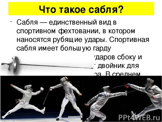 Что такое сабля? Сабля — единственный вид в спортивном фехтовании, в котором наносятся рубящие удары. Спортивная сабля имеет большую гарду защищающую руку от ударов сбоку и слева от рукояти имеет двойник для крепления электрошнура. В среднем длина к…