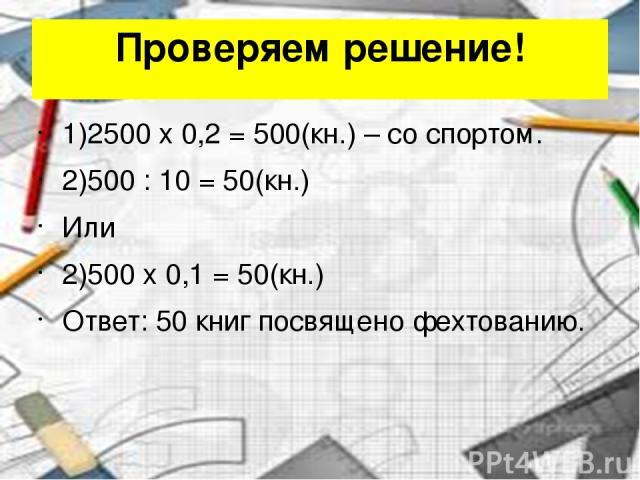 Проверяем решение! 1)2500 x 0,2 = 500(кн.) – со спортом. 2)500 : 10 = 50(кн.) Или 2)500 x 0,1 = 50(кн.) Ответ: 50 книг посвящено фехтованию.