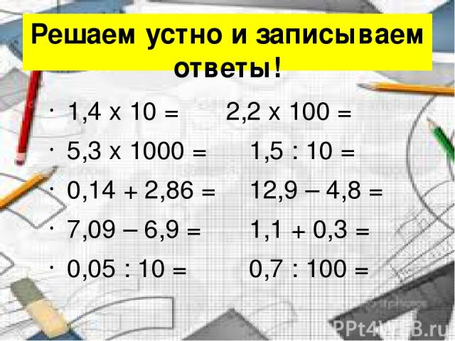 Решаем устно и записываем ответы! 1,4 x 10 = 2,2 x 100 = 5,3 x 1000 = 1,5 : 10 = 0,14 + 2,86 = 12,9 – 4,8 = 7,09 – 6,9 = 1,1 + 0,3 = 0,05 : 10 = 0,7 : 100 =