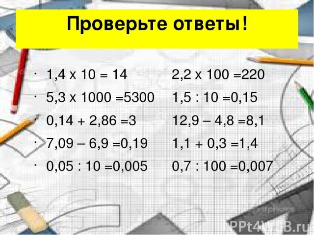 Проверьте ответы! 1,4 x 10 = 14 2,2 x 100 =220 5,3 x 1000 =5300 1,5 : 10 =0,15 0,14 + 2,86 =3 12,9 – 4,8 =8,1 7,09 – 6,9 =0,19 1,1 + 0,3 =1,4 0,05 : 10 =0,005 0,7 : 100 =0,007