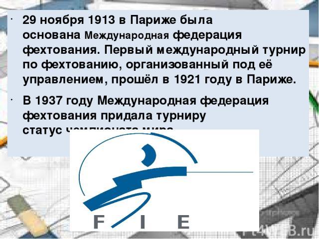 29 ноября1913вПарижебыла основанаМеждународная федерация фехтования. Первый международный турнир по фехтованию, организованный под её управлением, прошёл в 1921 году в Париже. В 1937 годуМеждународная федерация фехтования придала турниру стату…
