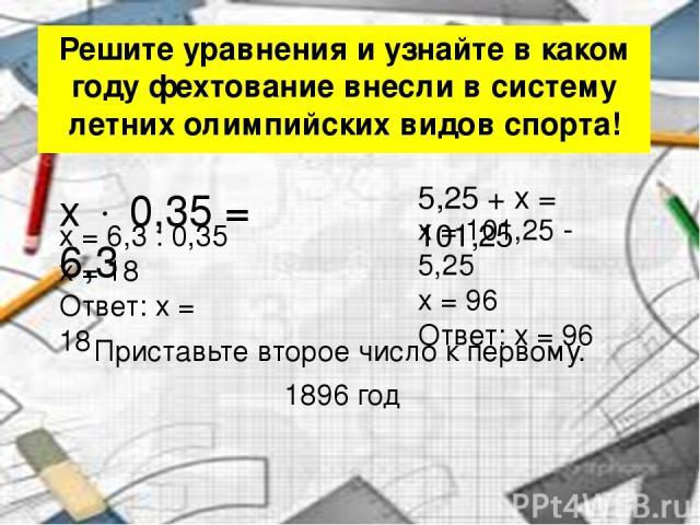 Решите уравнения и узнайте в каком году фехтование внесли в систему летних олимпийских видов спорта! x 0,35 = 6,3 5,25 + x = 101,25 x = 101,25 - 5,25 x = 96 Ответ: x = 96 x = 6,3 : 0,35 x = 18 Ответ: x = 18 Приставьте второе число к первому. 1896 год