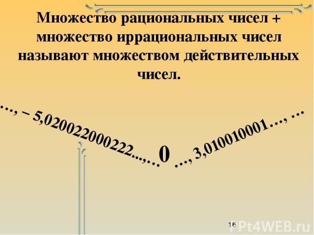 Множество рациональных чисел + множество иррациональных чисел называют множеством действительных чисел. …, 3,010010001…, … 0 …, – 5,020022000222...,…