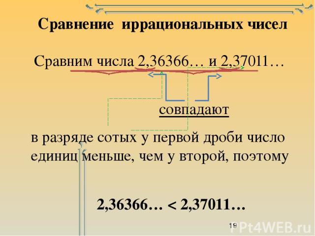 Сравнение иррациональных чисел Сравним числа 2,36366… и 2,37011… совпадают в разряде сотых у первой дроби число единиц меньше, чем у второй, поэтому 2,36366… < 2,37011…