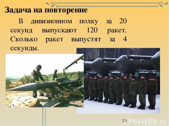 Задача на повторение В дивизионном полку за 20 секунд выпускают 120 ракет. Сколько ракет выпустят за 4 секунды.