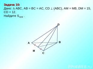 Задача 10: Дано: АBC, AB = BC = AC, CD (АВС), АM = MB, DM = 15, CD = 12. Найдите