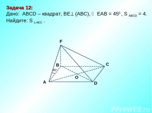 D В С А F O 450 Задача 12: Дано: АBCD – квадрат, ВЕ (АВС), ЕАВ = 450 , S ABCD =