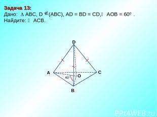 Задача 13: Дано: АBC, D (АВС), AD = BD = CD, АOВ = 600 . Найдите: ACB. D В С А 6