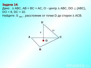 Задача 14: Дано: АBC, AB = BC = AC, О - центр АBC, DO (АВС), DО = 8, DC = 10. На