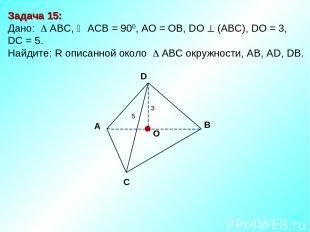 Задача 15: Дано: АBC, АСВ = 900, AО = ОB, DО (АВС), DО = 3, DC = 5. Найдите: R о
