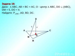 Задача 16: Дано: АBC, AB = BC = AC, О - центр АBC, DO (АВС), DM = 5, DO = 4. Най