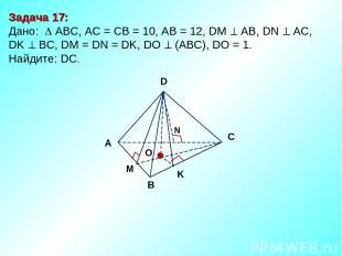 Задача 17: Дано: АBC, AC = CB = 10, AB = 12, DM АВ, DN AC, DK BC, DM = DN = DK,