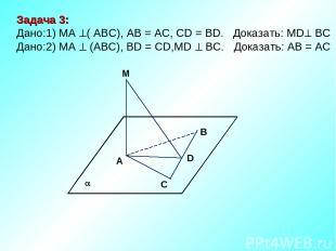 M В D A C Задача 3: Дано:1) MA ( АВС), AB = AC, CD = BD. Доказать: MD ВС Дано:2)