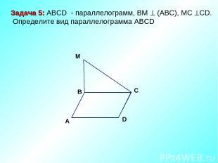 M D C A B Задача 5: ABCD - параллелограмм, ВМ (АВС), МС СD. Определите вид парал